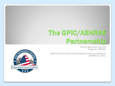 The GPIC/ASHRAE Partnernship William Bahnfleth, PhD, PE Treasurer, ASHRAE High-Performance Building Congressional Caucus Coalition October 27, 2011.
