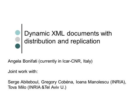 Dynamic XML documents with distribution and replication Angela Bonifati (currently in Icar-CNR, Italy) Joint work with: Serge Abiteboul, Gregory Cobéna,