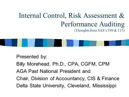 Internal Control, Risk Assessment & Performance Auditing (Thoughts from SAS's 109 & 115) Presented by: Billy Morehead, Ph.D., CPA, CGFM, CPM AGA Past National.