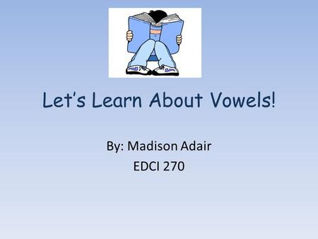 Let's Learn About Vowels! By: Madison Adair EDCI 270.