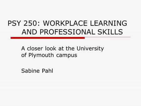 PSY 250: WORKPLACE LEARNING AND PROFESSIONAL SKILLS A closer look at the University of Plymouth campus Sabine Pahl.