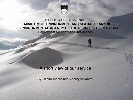 REPUBLIC OF SLOVENIA MINISTRY OF ENVIRONMENT AND SPATIAL PLANNING ENVIRONMENTAL AGENCY OF THE REPUBLIC OF SLOVENIA Department for snow and avalanches By.