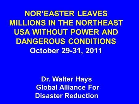 NOR'EASTER LEAVES MILLIONS IN THE NORTHEAST USA WITHOUT POWER AND DANGEROUS CONDITIONS October 29-31, 2011 Dr. Walter Hays Global Alliance For Disaster.