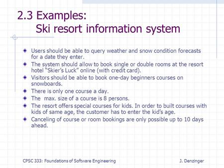 CPSC 333: Foundations of Software EngineeringJ. Denzinger 2.3 Examples: Ski resort information system Users should be able to query weather and snow condition.