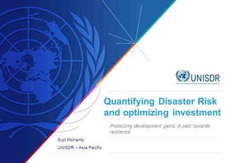 Quantifying Disaster Risk and optimizing investment Sujit Mohanty UNISDR – Asia Pacific Protecting development gains: A path towards resilience.