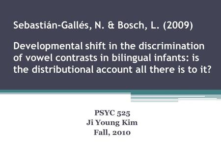 Sebastián-Gallés, N. & Bosch, L. (2009) Developmental shift in the discrimination of vowel contrasts in bilingual infants: is the distributional account.