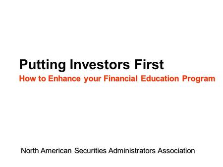 Putting Investors First How to Enhance your Financial Education Program North American Securities Administrators Association.