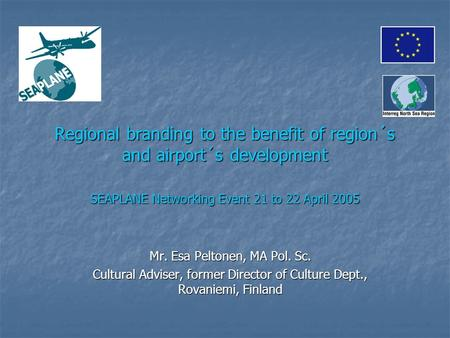 Regional branding to the benefit of region´s and airport´s development SEAPLANE Networking Event 21 to 22 April 2005 Mr. Esa Peltonen, MA Pol. Sc. Cultural.