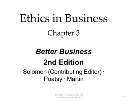 Ethics in Business Chapter 3 3-1 © 2012 Pearson Education, Inc. Publishing as Prentice Hall Better Business 2nd Edition Solomon (Contributing Editor) ·