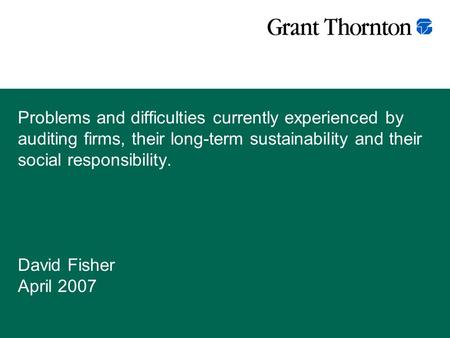 Problems and difficulties currently experienced by auditing firms, their long-term sustainability and their social responsibility. David Fisher April 2007.