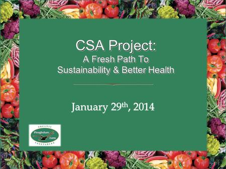 January 29 th, 2014 CSA Project: A Fresh Path To Sustainability & Better Health.