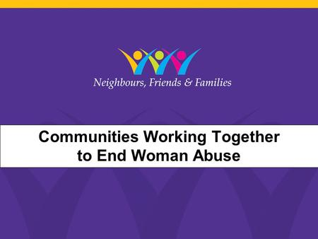 Neighbours, Friends and Work Communities Working Together to End Woman Abuse.