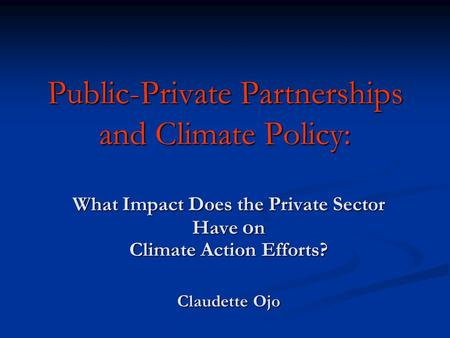 Public-Private Partnerships and Climate Policy: What Impact Does the Private Sector Have o n Climate Action Efforts? Claudette Ojo.