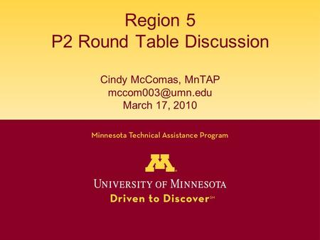 Region 5 P2 Round Table Discussion Cindy McComas, MnTAP March 17, 2010.