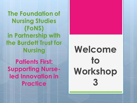 Welcome to Workshop 3 The Foundation of Nursing Studies (FoNS) in Partnership with the Burdett Trust for Nursing Patients First: Supporting Nurse-led.