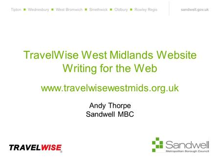 TravelWise West Midlands Website Writing for the Web www.travelwisewestmids.org.uk Andy Thorpe Sandwell MBC.