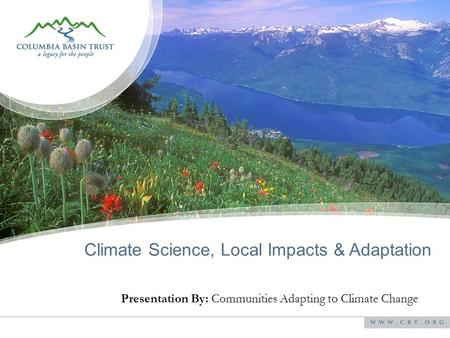 Presentation By: Communities Adapting to Climate Change Climate Science, Local Impacts & Adaptation.