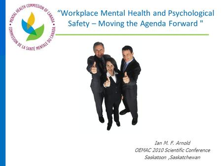 """Workplace Mental Health and Psychological Safety – Moving the Agenda Forward  Ian M. F. Arnold OEMAC 2010 Scientific Conference Saskatoon,Saskatchewan."