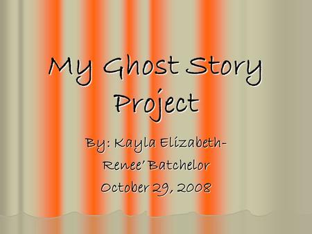 My Ghost Story Project By: Kayla Elizabeth- Renee' Batchelor October 29, 2008.