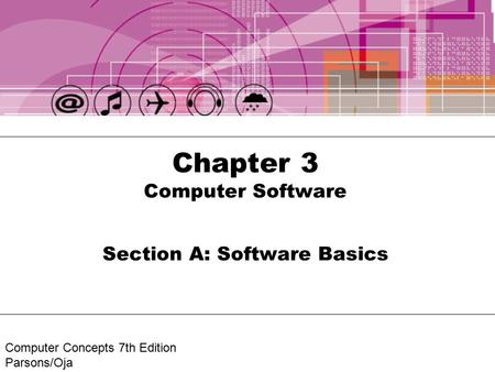 Computer Concepts 7th Edition Parsons/Oja Chapter 3 Computer Software Section A: Software Basics.