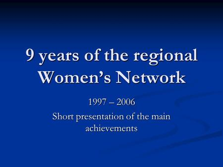9 years of the regional Women's Network 1997 – 2006 Short presentation of the main achievements.