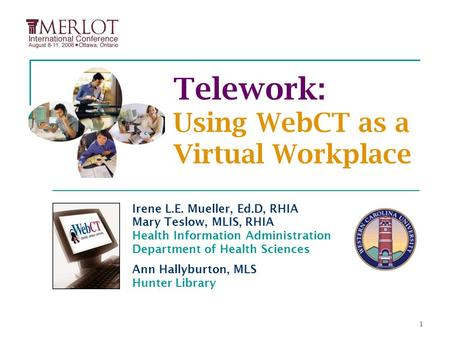 1 Telework: Using WebCT as a Virtual Workplace Irene L.E. Mueller, Ed.D, RHIA Mary Teslow, MLIS, RHIA Health Information Administration Department of Health.