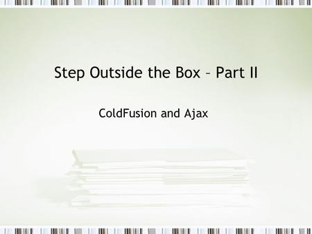 Step Outside the Box – Part II ColdFusion and Ajax.