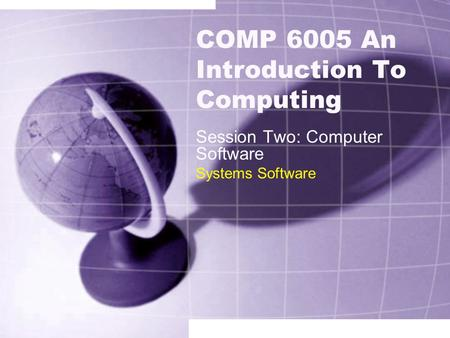 COMP 6005 An Introduction To Computing Session Two: Computer Software Systems Software.