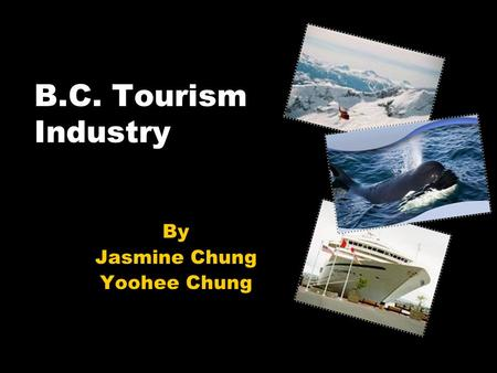 B.C. Tourism Industry By Jasmine Chung Yoohee Chung.