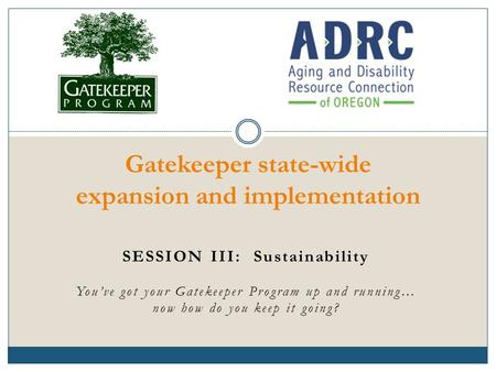 SESSION III: Sustainability You've got your Gatekeeper Program up and running… now how do you keep it going? Gatekeeper state-wide expansion and implementation.