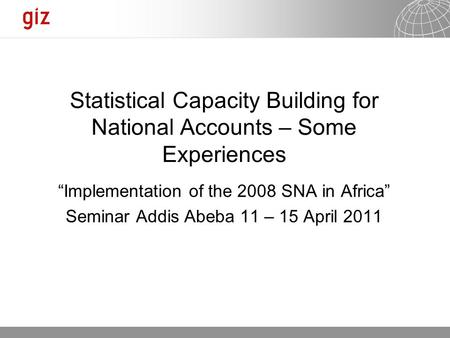 "10.09.2015 Seite 1 Statistical Capacity Building for National Accounts – Some Experiences ""Implementation of the 2008 SNA in Africa"" Seminar Addis Abeba."
