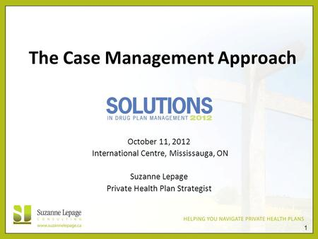 1 The Case Management Approach October 11, 2012 International Centre, Mississauga, ON Suzanne Lepage Private Health Plan Strategist.