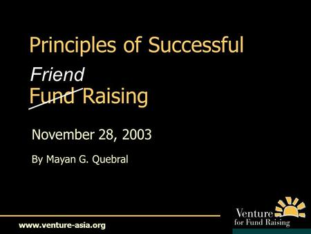 Www.venture-asia.org Principles of Successful Fund Raising November 28, 2003 By Mayan G. Quebral Friend.