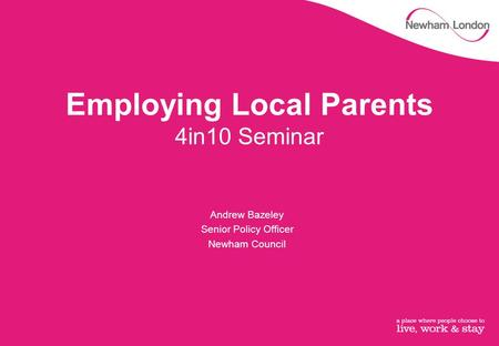 Employing Local Parents 4in10 Seminar Andrew Bazeley Senior Policy Officer Newham Council.