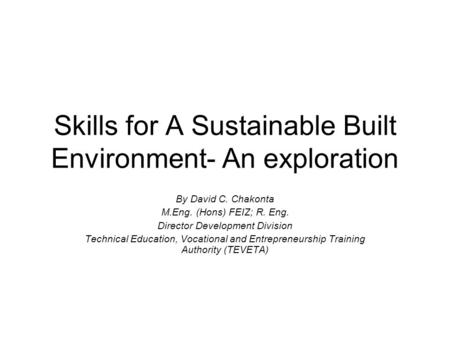 Skills for A Sustainable Built Environment- An exploration By David C. Chakonta M.Eng. (Hons) FEIZ; R. Eng. Director Development Division Technical Education,