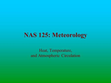 NAS 125: Meteorology Heat, Temperature, and Atmospheric Circulation.