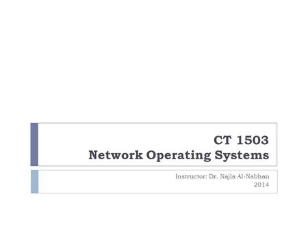 CT 1503 Network Operating Systems Instructor: Dr. Najla Al-Nabhan 2014.