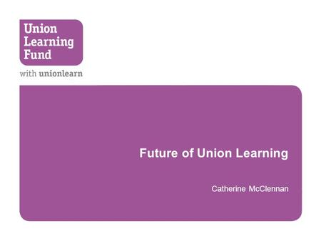 Future of Union Learning Catherine McClennan. Confirmed Funding  CSR October 2010  £15.5 Million Union Learning Fund  Core grant for unionlearn  1.