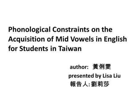 Phonological Constraints on the Acquisition of Mid Vowels in English for Students in Taiwan author: 黃俐雯 presented by Lisa Liu 報告人: 劉莉莎.