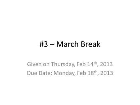 #3 – March Break Given on Thursday, Feb 14 th, 2013 Due Date: Monday, Feb 18 th, 2013.