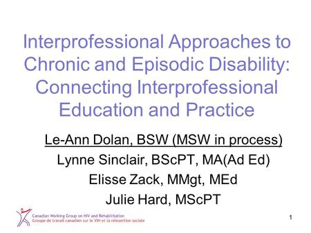1 Interprofessional Approaches to Chronic and Episodic Disability: Connecting Interprofessional Education and Practice Le-Ann Dolan, BSW (MSW in process)