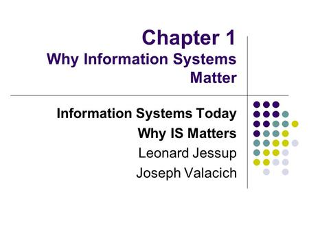Chapter 1 Why Information Systems Matter Information Systems Today Why IS Matters Leonard Jessup Joseph Valacich.