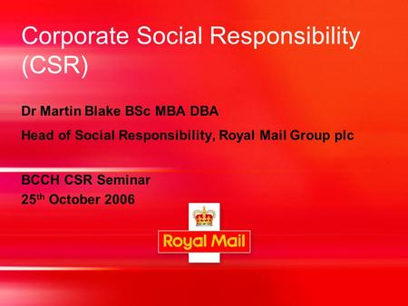 Corporate Social Responsibility (CSR) Dr Martin Blake BSc MBA DBA Head of Social Responsibility, Royal Mail Group plc BCCH CSR Seminar 25 th October 2006.