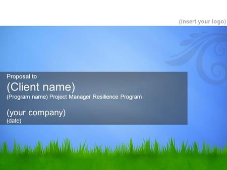 Proposal to (Client name) (Program name) Project Manager Resilience Program (your company) (date) (insert your logo)
