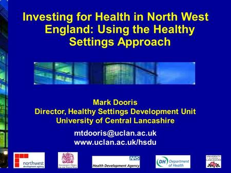 Mark Dooris Director, Healthy Settings Development Unit University of Central Lancashire  Investing for Health.