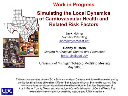 Work in Progress Simulating the Local Dynamics of Cardiovascular Health and Related Risk Factors Jack Homer Homer Consulting Bobby Milstein.