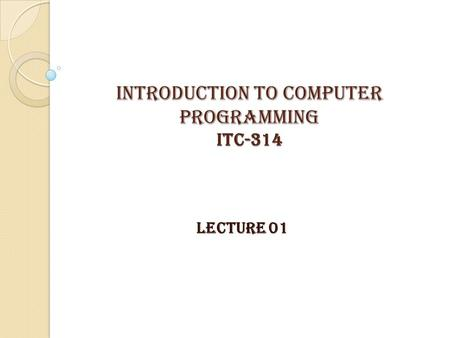 INTRODUCTION TO COMPUTER PROGRAMMING itc-314 LECTURE 01.