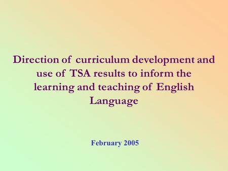 Direction of curriculum development and use of TSA results to inform the learning and teaching of English Language February 2005.