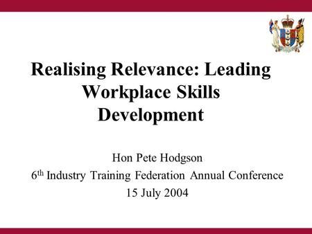 Realising Relevance: Leading Workplace Skills Development Hon Pete Hodgson 6 th Industry Training Federation Annual Conference 15 July 2004.