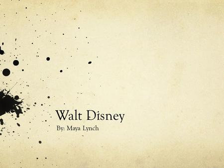 Walt Disney By: Maya Lynch. History Born December 5, 1901 Died December 15, 1966 Co founder of Walt Disney Productions.